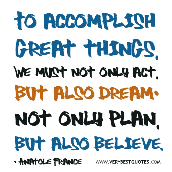 Believe-in-yourself-quotes-dream-quotesTo-accomplish-great-things-we-must-not-only-act-but-also-dream-not-only-plan-but-also-believe.-Anatole-France