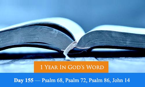 1 Year In God's Word: Day 155 — Psalm 68, Psalm 72, Psalm 86, John 14